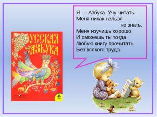 Я — Азбука. Учу читать. Меня никак нельзя не знать. Меня изучишь хорошо, И с