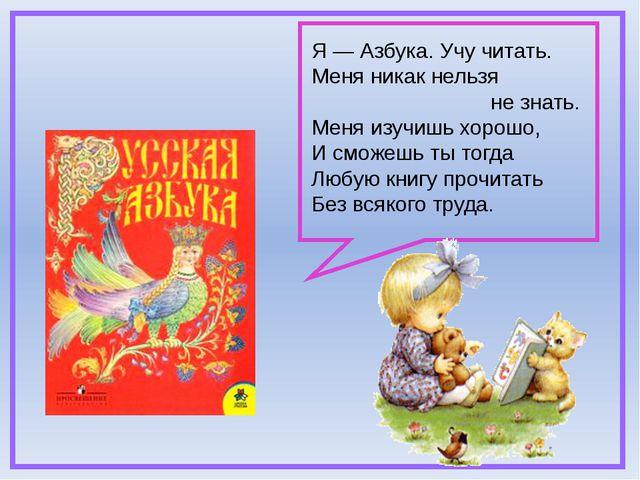 Я — Азбука. Учу читать. Меня никак нельзя не знать. Меня изучишь хорошо, И с...