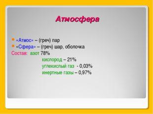 Атмосфера «Атмос» – (греч) пар «Сфера» – (греч) шар, оболочка Состав: азот 78