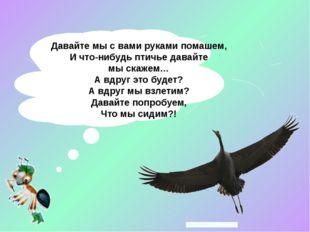 Давайте мысвами руками помашем, Ичто-нибудь птичье давайте мыскажем… Ав