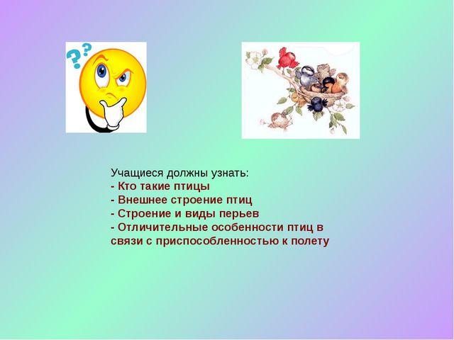 Учащиеся должны узнать: - Кто такие птицы - Внешнее строение птиц - Строение...