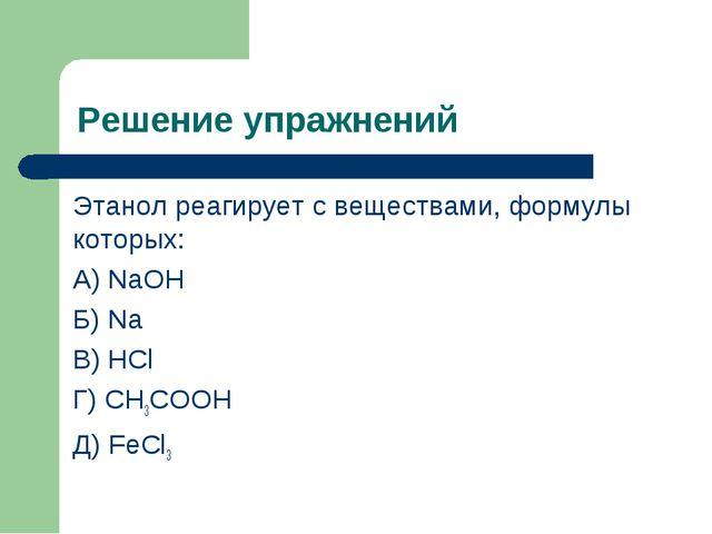 Решение упражнений Этанол реагирует с веществами, формулы которых: А) NaOH Б)...