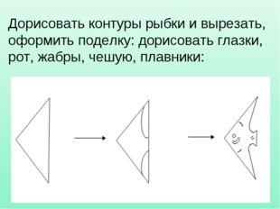 Дорисовать контуры рыбки и вырезать, оформить поделку: дорисовать глазки, рот
