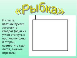 Из листа цветной бумаги заготовить квадрат (один из углов отогнуть к противоп