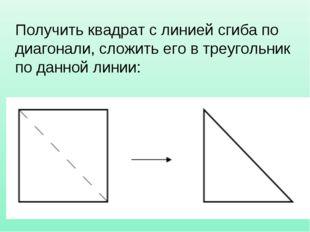 Получить квадрат с линией сгиба по диагонали, сложить его в треугольник по да