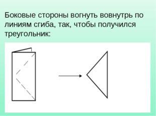 Боковые стороны вогнуть вовнутрь по линиям сгиба, так, чтобы получился треуго