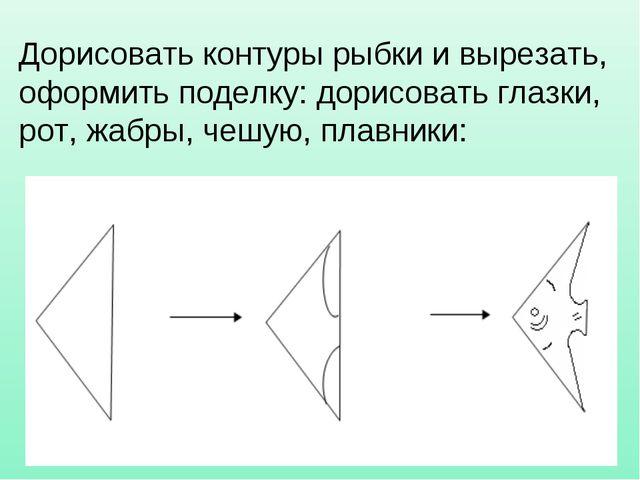 Дорисовать контуры рыбки и вырезать, оформить поделку: дорисовать глазки, рот...