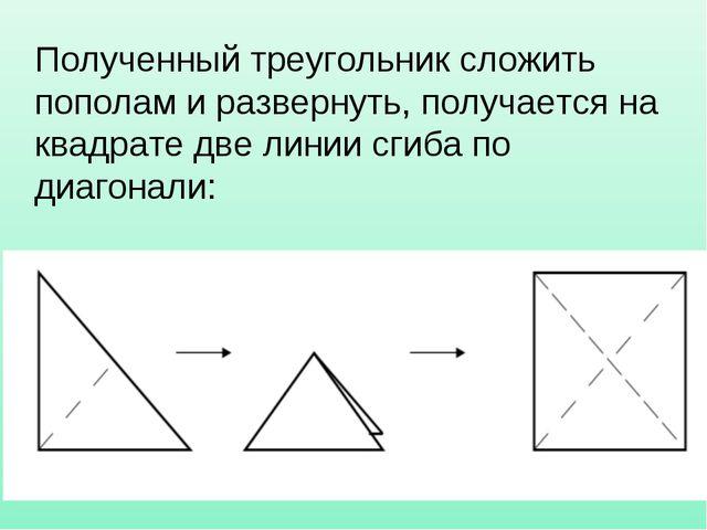 Полученный треугольник сложить пополам и развернуть, получается на квадрате д...