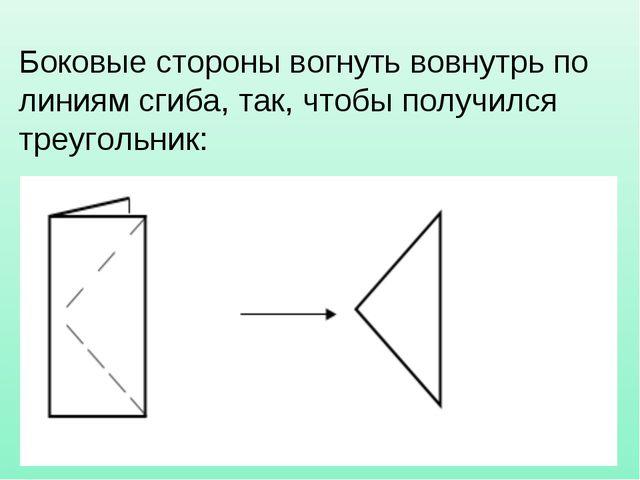 Боковые стороны вогнуть вовнутрь по линиям сгиба, так, чтобы получился треуго...