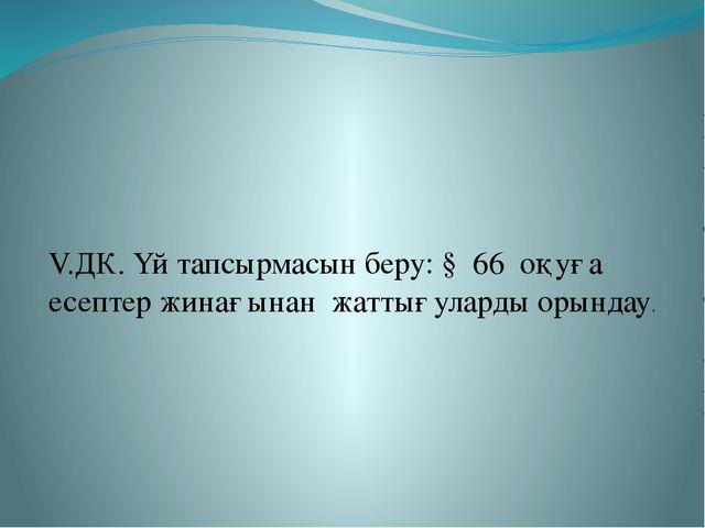 V.ДК. Үй тапсырмасын беру: § 66 оқуға есептер жинағынан жаттығуларды орындау.