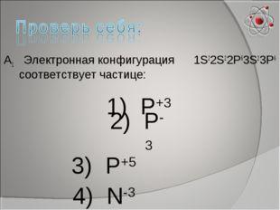 А1 Электронная конфигурация 1S22S22P63S23P6 соответствует частице: 1) Р+3 2)