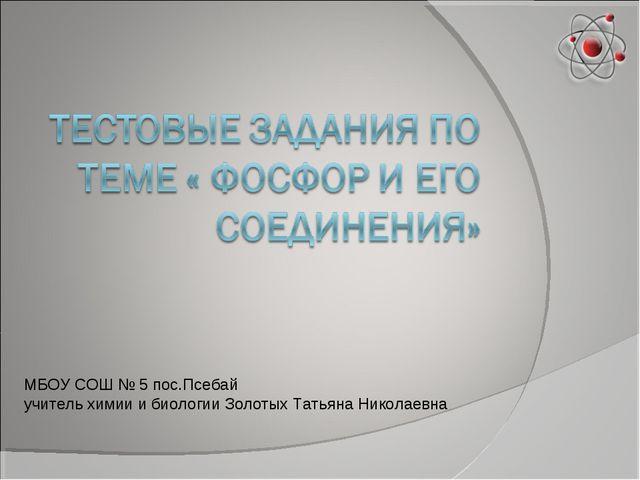 МБОУ СОШ № 5 пос.Псебай учитель химии и биологии Золотых Татьяна Николаевна