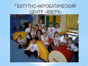 БАТУТНО-АКРОБАТИЧЕСКИЙ ЦЕНТР «ВВЕРХ»
