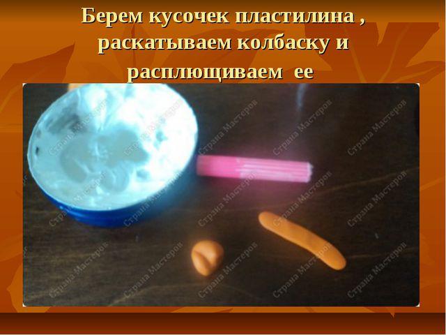 Берем кусочек пластилина , раскатываем колбаску и расплющиваем ее