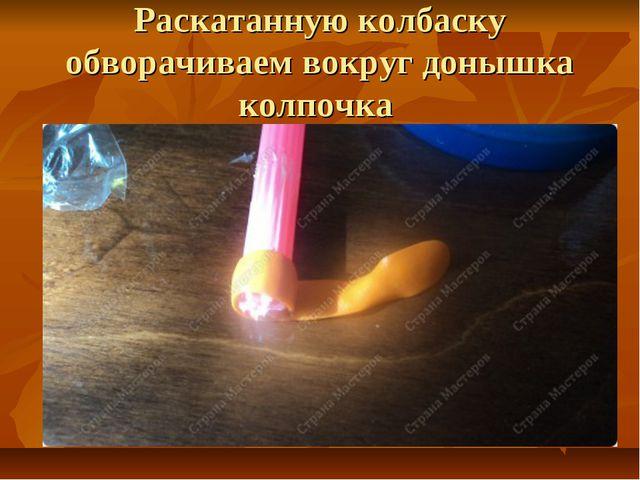 Раскатанную колбаску обворачиваем вокруг донышка колпочка