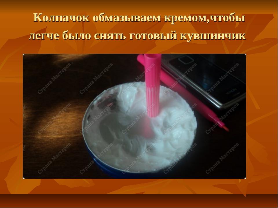 Колпачок обмазываем кремом,чтобы легче было снять готовый кувшинчик