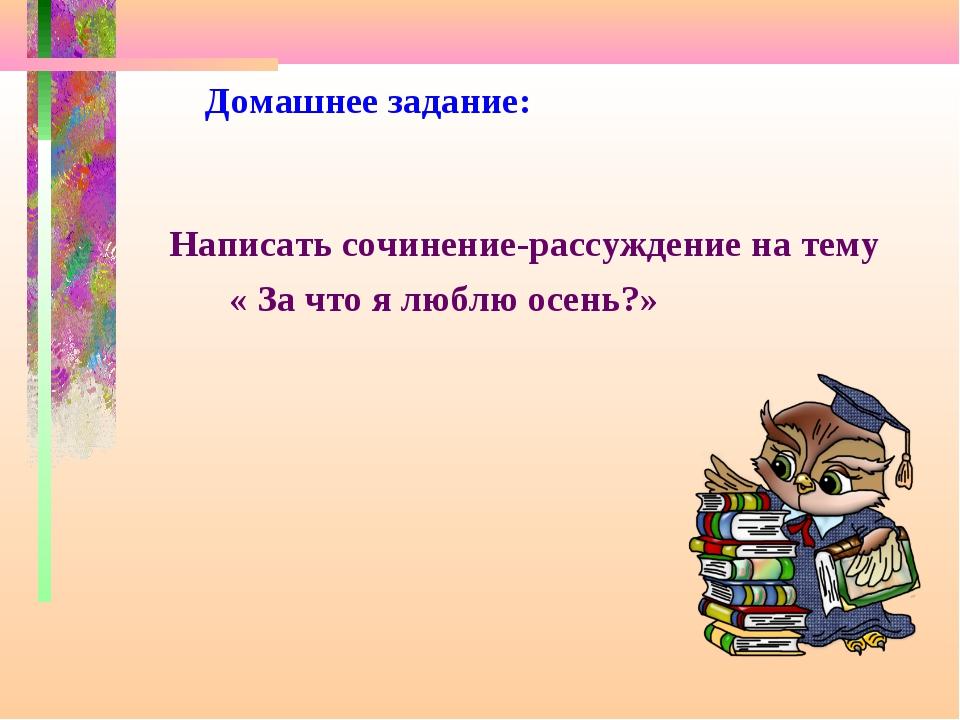 Домашнее задание: Написать сочинение-рассуждение на тему « За что я люблю ос...
