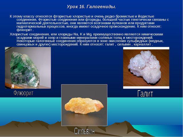 Урок 16. Галогениды. К этому классу относятся фтористые хлористые и очень ред...