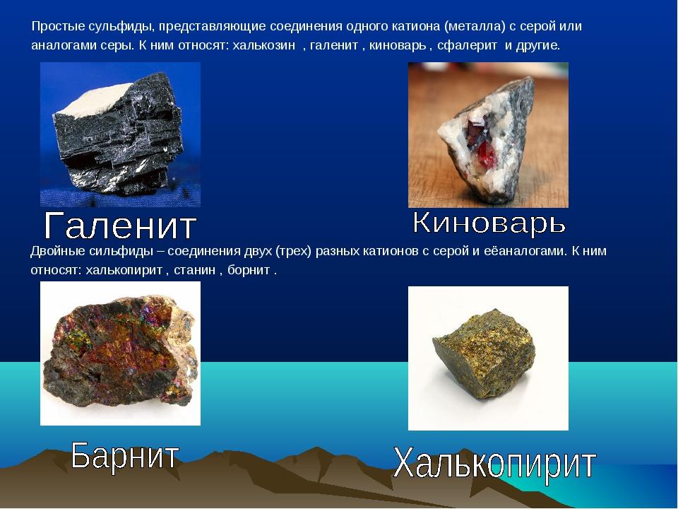 Простые сульфиды, представляющие соединения одного катиона (металла) с серой...