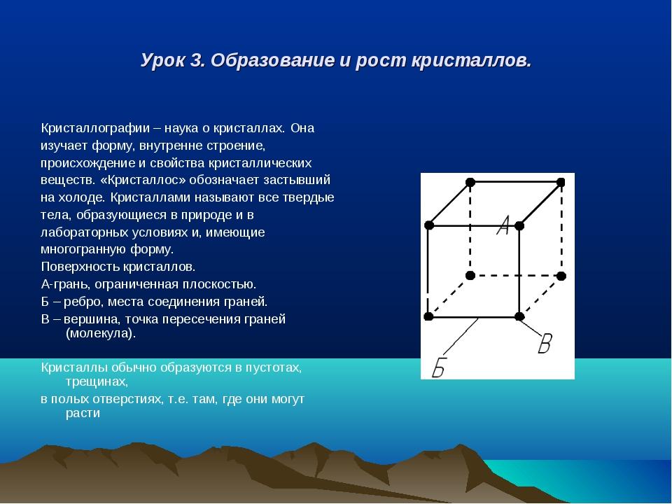 Урок 3. Образование и рост кристаллов. Кристаллографии – наука о кристаллах....