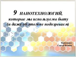 Выполнил: Сергей Вознюк 9 НАНОТЕХНОЛОГИЙ, которые мы используем в быту (и даж