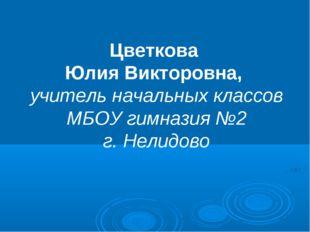 Цветкова Юлия Викторовна, учитель начальных классов МБОУ гимназия №2 г. Нелид