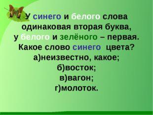 У синего и белого слова одинаковая вторая буква, у белого и зелёного – первая
