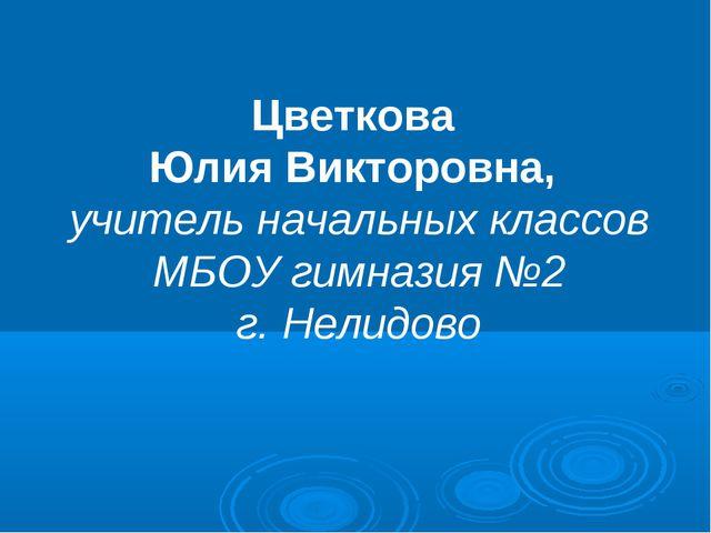 Цветкова Юлия Викторовна, учитель начальных классов МБОУ гимназия №2 г. Нелид...