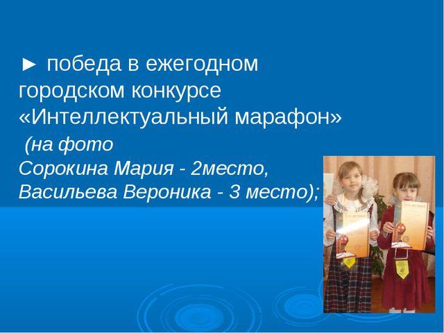 ► победа в ежегодном городском конкурсе «Интеллектуальный марафон» (на фото С...