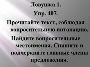 Ловушка 1. Упр. 407. Прочитайте текст, соблюдая вопросительную интонацию. Най