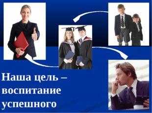 Наша цель – воспитание успешного человека