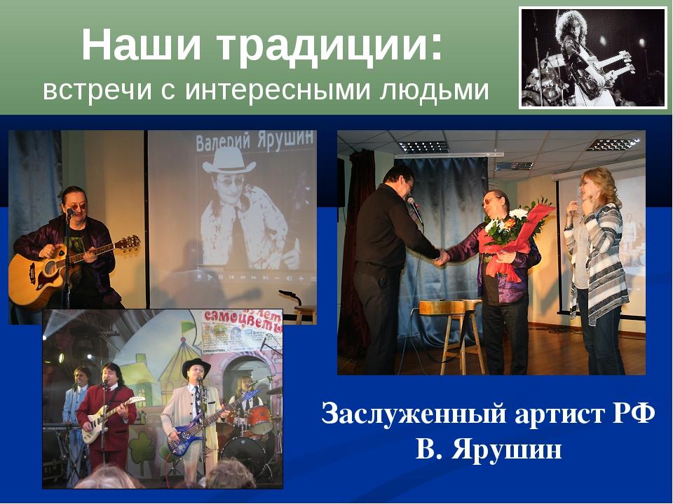 Наши традиции: встречи с интересными людьми Заслуженный артист РФ В. Ярушин