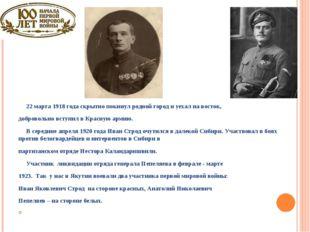 22 марта 1918 года скрытно покинул родной город и уехал на восток, доброволь