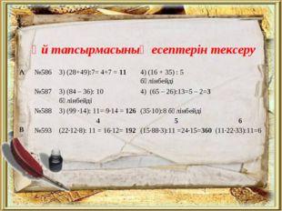 Үй тапсырмасының есептерін тексеру А№5863) (28+49):7= 4+7 = 114) (16 + 35)