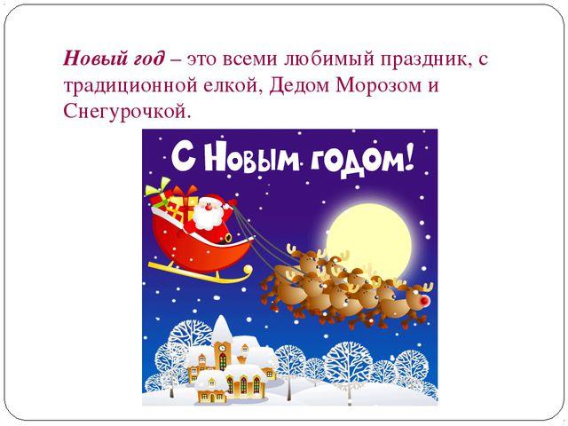 Новый год – это всеми любимый праздник, с традиционной елкой, Дедом Морозом и...