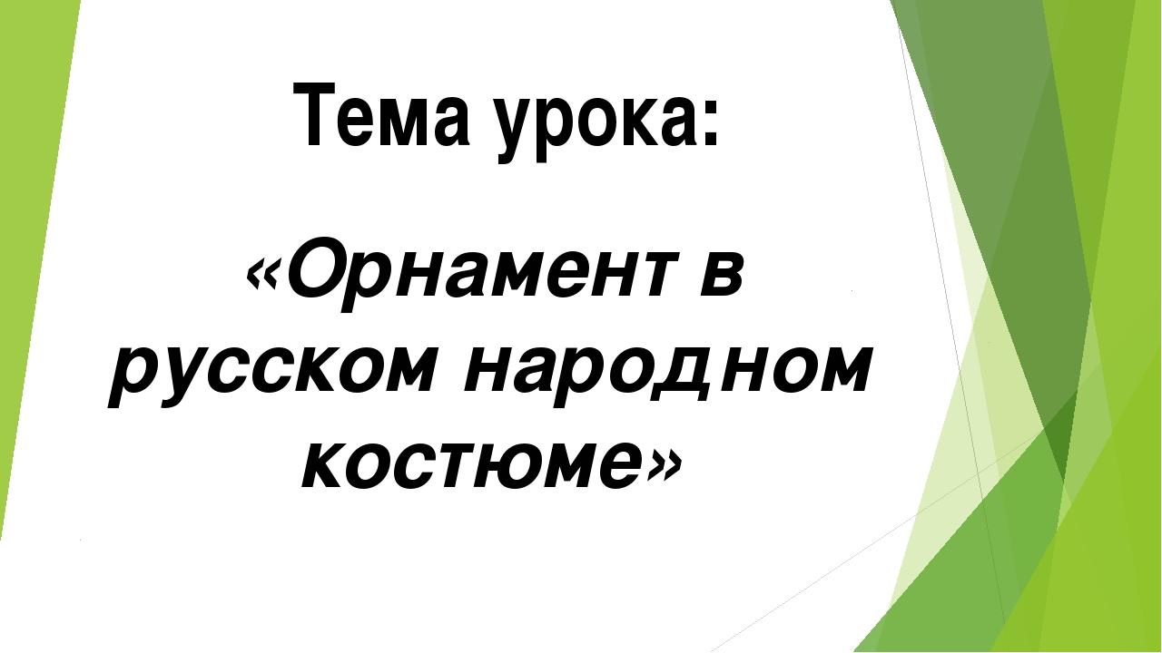 Тема урока: «Орнамент в русском народном костюме»