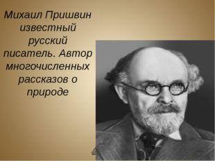 Михаил Пришвин известный русский писатель. Автор многочисленных рассказов о п