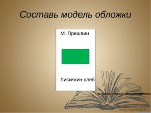 Составь модель обложки М. Пришвин Лисичкин хлеб