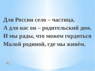 Для России село – частица, А для нас он – родительский дом. И мы рады, что м