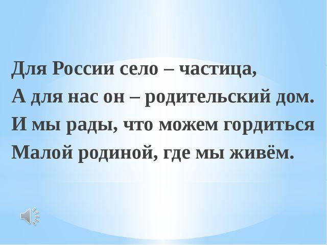 Для России село – частица, А для нас он – родительский дом. И мы рады, что м...