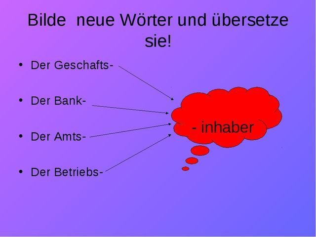 Bilde  neue Wörter und übersetze sie! Der Geschafts- Der Bank- Der Amts-...