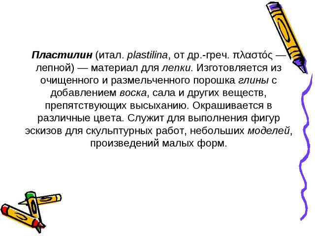 Пластилин (итал. plastilina, от др.-греч. πλαστός — лепной) — материал для л...