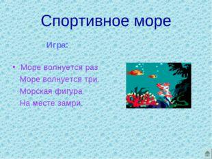Спортивное море Игра: Море волнуется раз Море волнуется три. Морская фигура Н