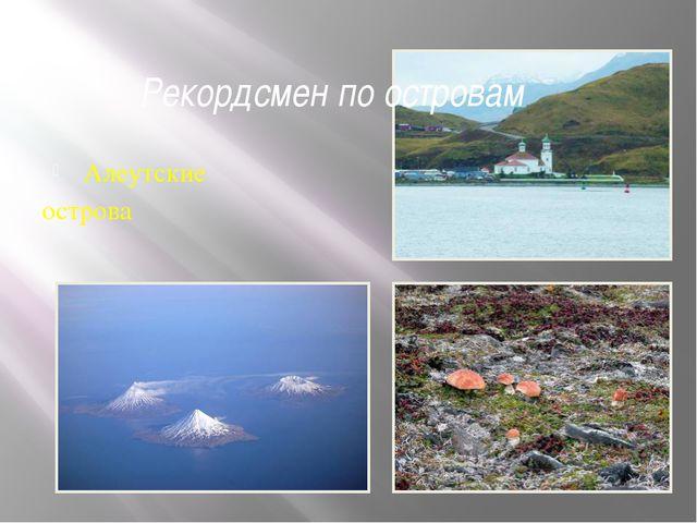 Рекордсмен по островам Алеутские острова