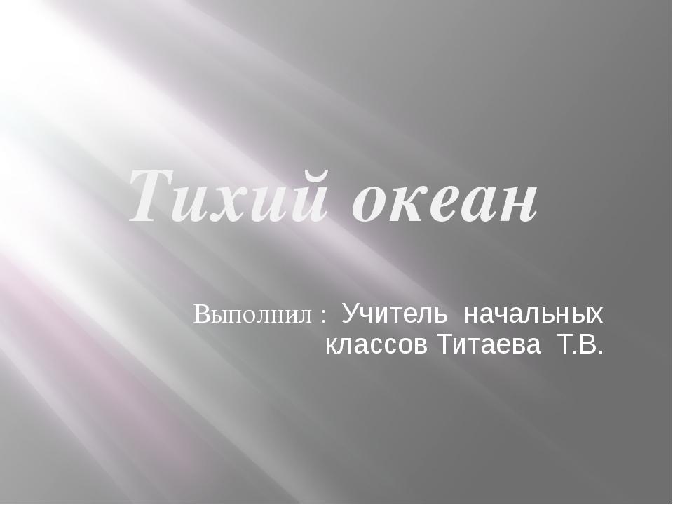 Тихий океан Выполнил : Учитель начальных классов Титаева Т.В.