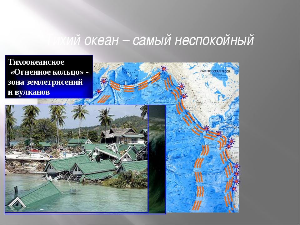 Тихий океан – самый неспокойный Тихоокеанское «Огненное кольцо» - зона землет...