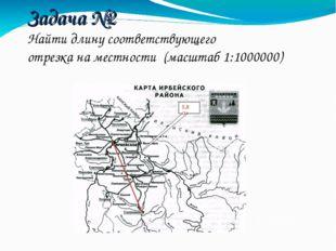 Задача №2 Найти длину соответствующего отрезка на местности (масштаб 1:100000