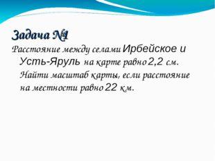 Задача №1 Расстояние между селами Ирбейское и Усть-Яруль на карте равно 2,2 с
