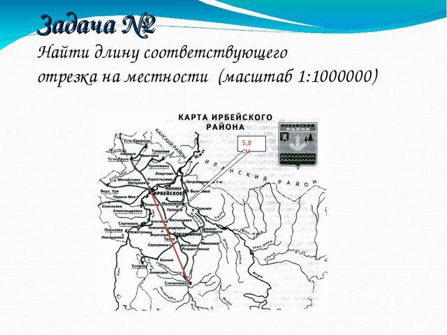 Задача №2 Найти длину соответствующего отрезка на местности (масштаб 1:100000...