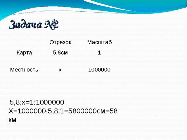 Задача №2 5,8:х=1:1000000 Х=1000000·5,8:1=5800000см=58км ОтрезокМасштаб Кар...
